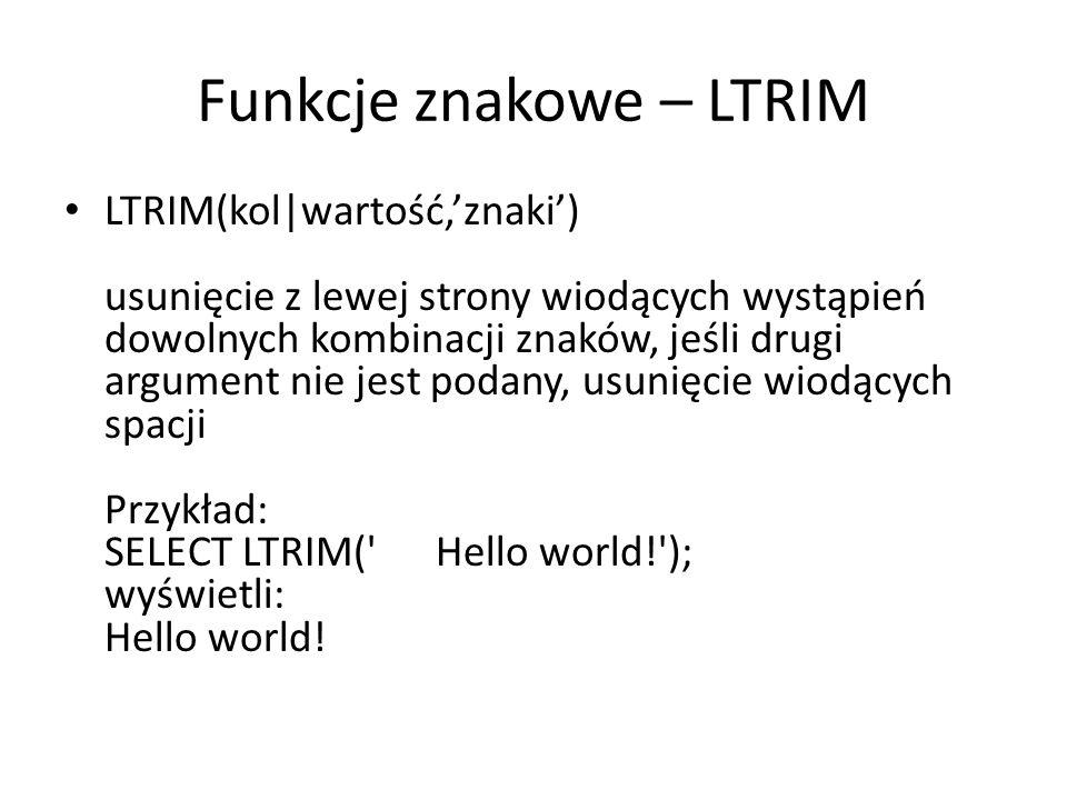 Funkcje znakowe – LTRIM LTRIM(kol|wartość,znaki) usunięcie z lewej strony wiodących wystąpień dowolnych kombinacji znaków, jeśli drugi argument nie jest podany, usunięcie wiodących spacji Przykład: SELECT LTRIM( Hello world! ); wyświetli: Hello world!