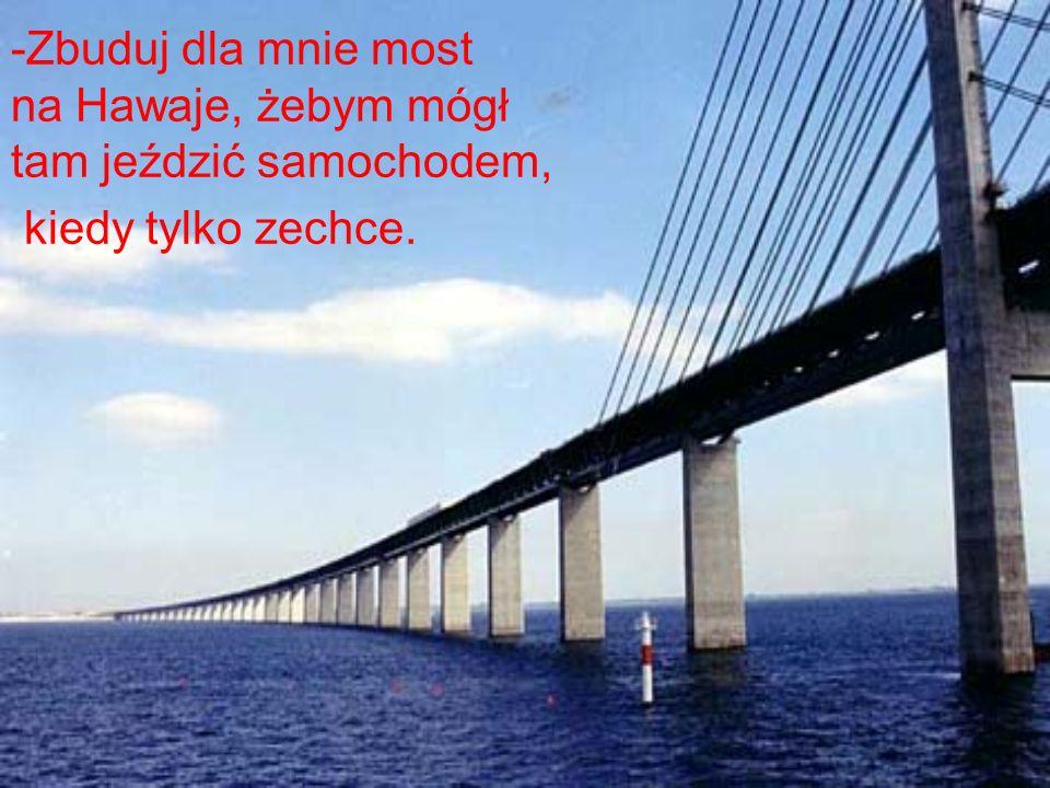 -Zbuduj dla mnie most na Hawaje, żebym mógł tam jeździć samochodem, kiedy tylko zechce.