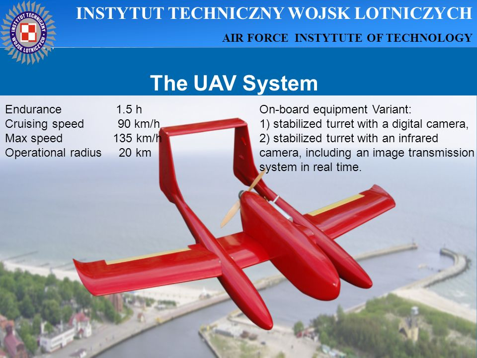The UAV System Endurance 1.5 h Cruising speed 90 km/h Max speed 135 km/h Operational radius 20 km On-board equipment Variant: 1) stabilized turret wit