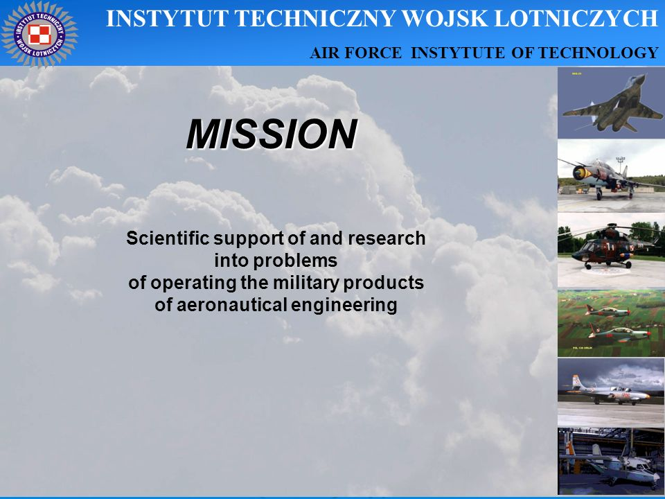 MISSION Scientific support of and research into problems of operating the military products of aeronautical engineering INSTYTUT TECHNICZNY WOJSK LOTN