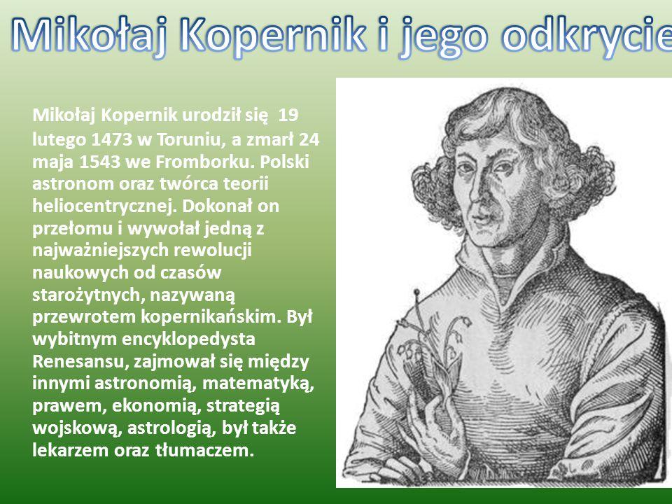 Mikołaj Kopernik urodził się 19 lutego 1473 w Toruniu, a zmarł 24 maja 1543 we Fromborku. Polski astronom oraz twórca teorii heliocentrycznej. Dokonał