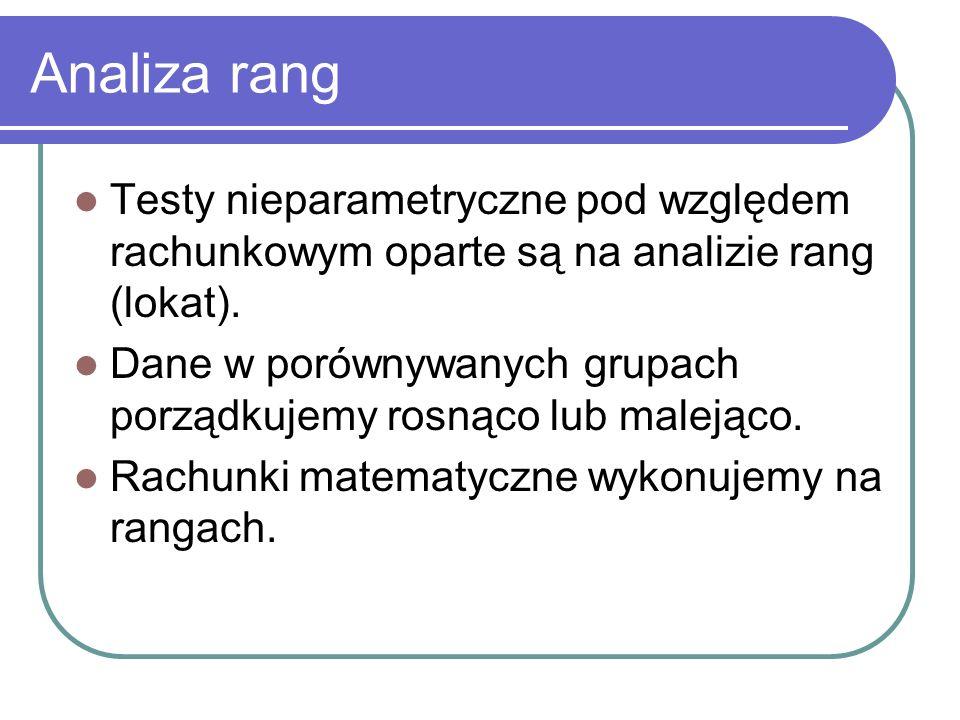 Analiza rang Testy nieparametryczne pod względem rachunkowym oparte są na analizie rang (lokat). Dane w porównywanych grupach porządkujemy rosnąco lub