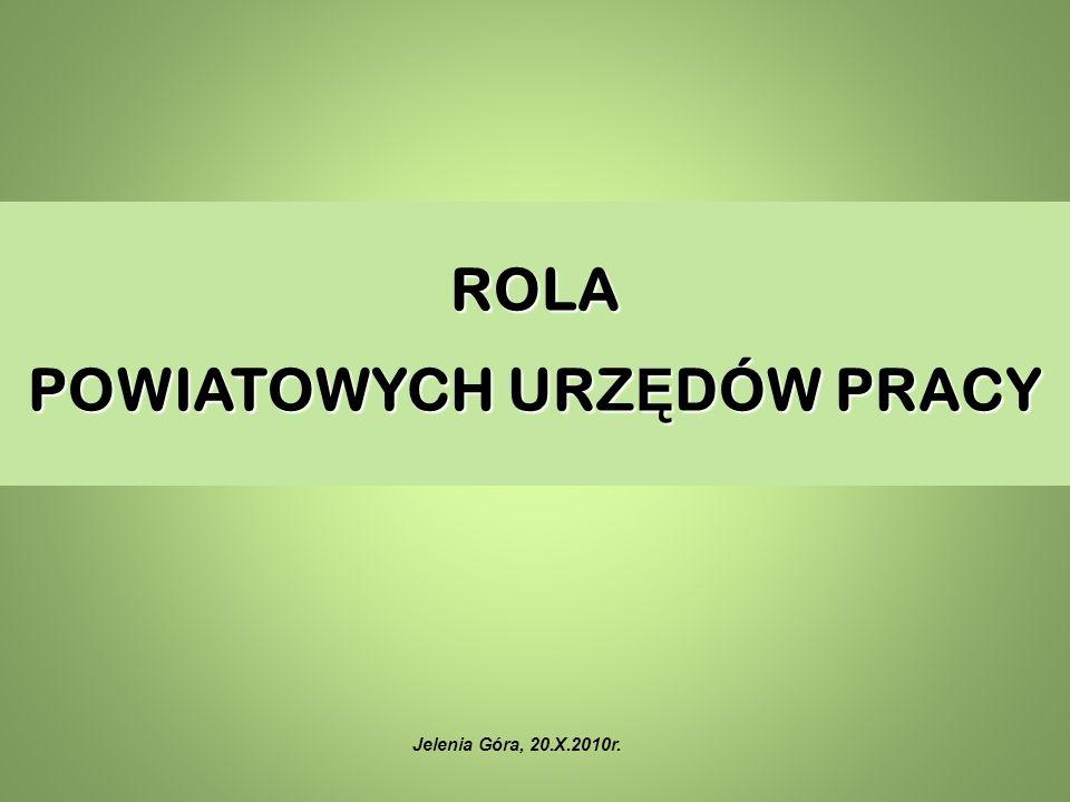 ROLA POWIATOWYCH URZ Ę DÓW PRACY Jelenia Góra, 20.X.2010r.