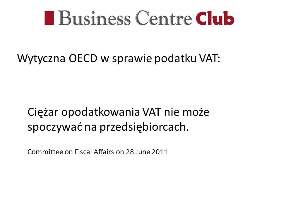 Wytyczna OECD w sprawie podatku VAT: Ciężar opodatkowania VAT nie może spoczywać na przedsiębiorcach. Committee on Fiscal Affairs on 28 June 2011