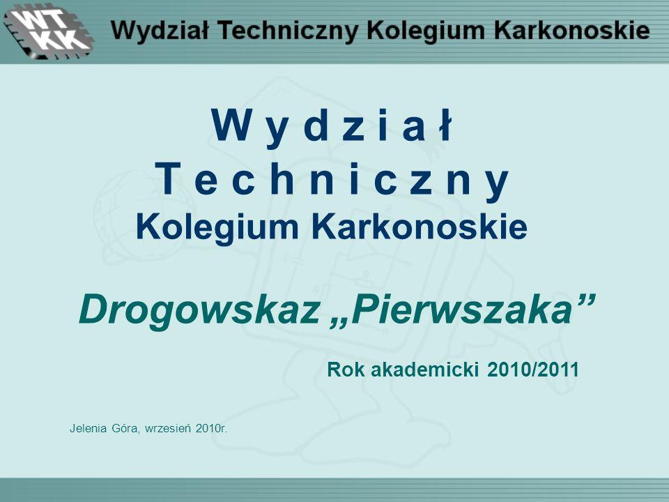 W y d z i a ł T e c h n i c z n y Kolegium Karkonoskie Drogowskaz Pierwszaka Rok akademicki 2010/2011 Jelenia Góra, wrzesień 2010r.