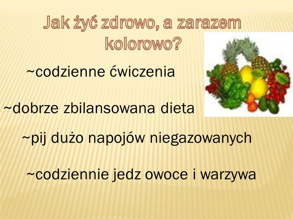 ~codzienne ćwiczenia ~dobrze zbilansowana dieta ~pij dużo napojów niegazowanych ~codziennie jedz owoce i warzywa