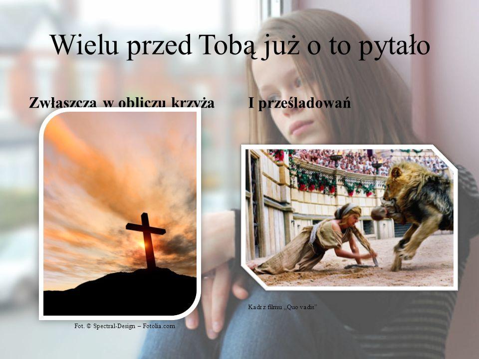 Wielu przed Tobą już o to pytało Zwłaszcza w obliczu krzyżaI prześladowań Fot. © Spectral-Design – Fotolia.com Kadr z filmu Quo vadis