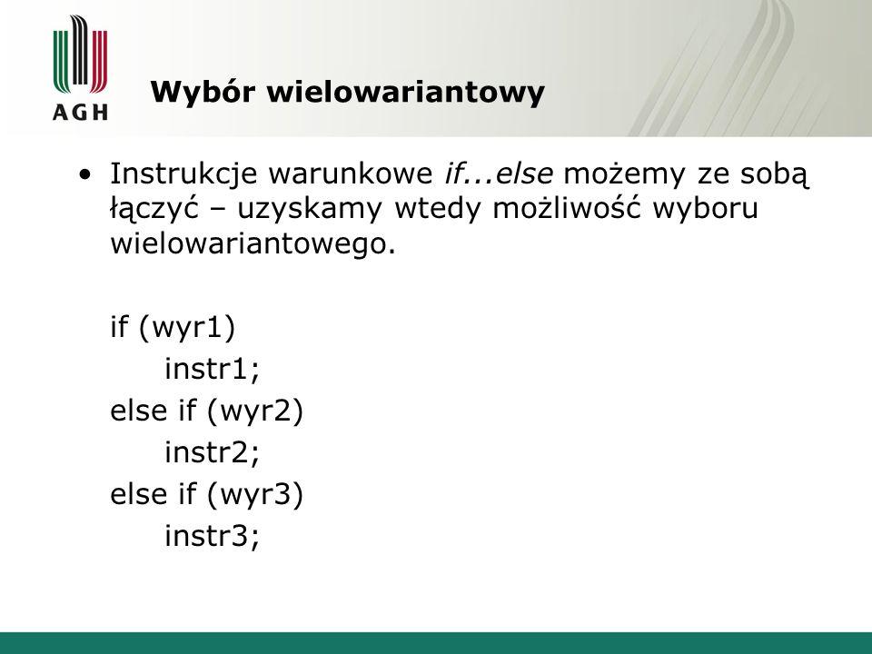 Wybór wielowariantowy Instrukcje warunkowe if...else możemy ze sobą łączyć – uzyskamy wtedy możliwość wyboru wielowariantowego. if (wyr1) instr1; else