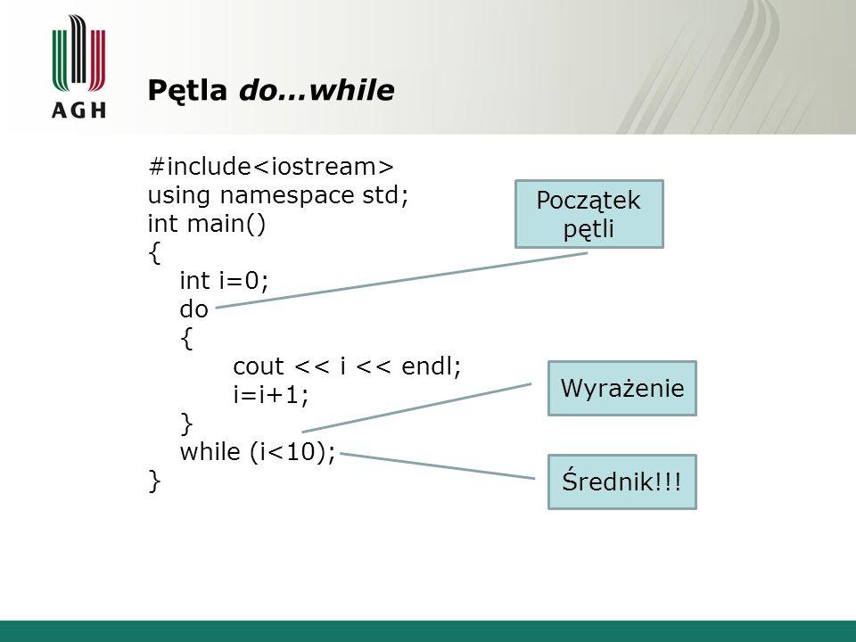 Pętla do…while #include using namespace std; int main() { int i=0; do { cout << i << endl; i=i+1; } while (i<10); } Wyrażenie Średnik!!! Początek pętl