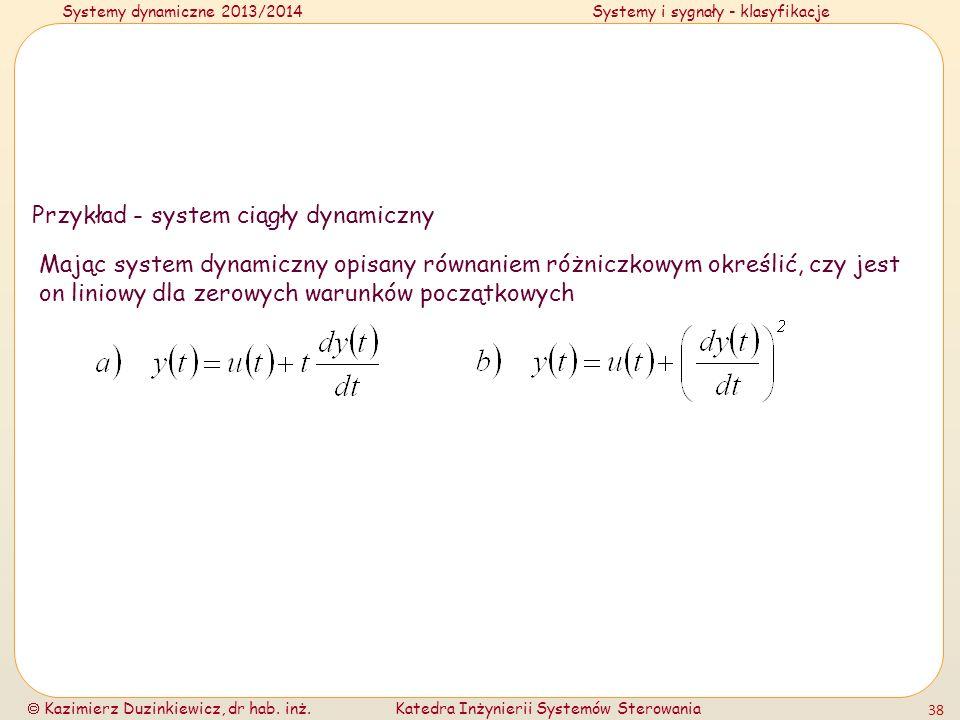 Systemy dynamiczne 2013/2014Systemy i sygnały - klasyfikacje Kazimierz Duzinkiewicz, dr hab. inż.Katedra Inżynierii Systemów Sterowania 38 Przykład -
