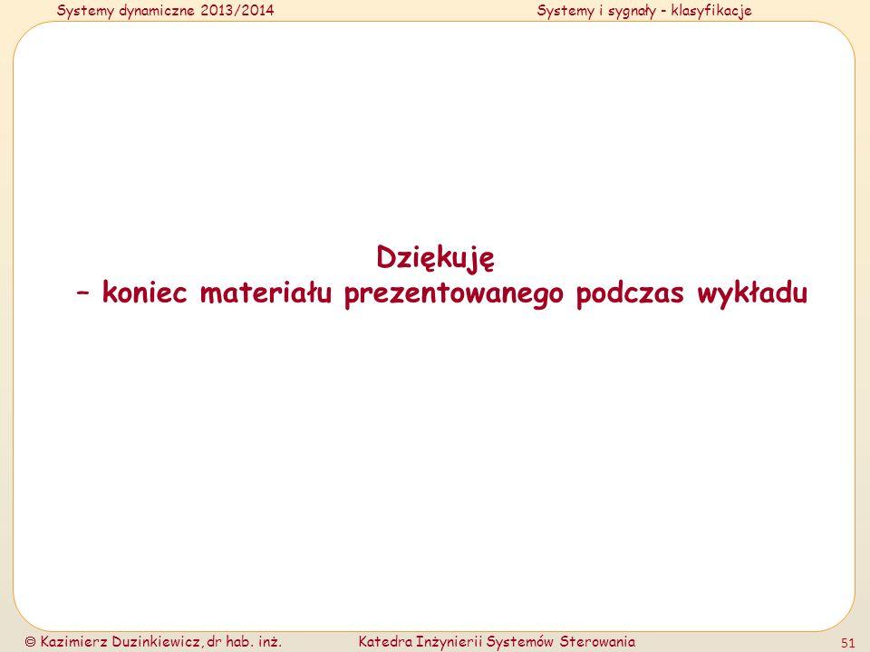 Systemy dynamiczne 2013/2014Systemy i sygnały - klasyfikacje Kazimierz Duzinkiewicz, dr hab. inż.Katedra Inżynierii Systemów Sterowania 51 Dziękuję –