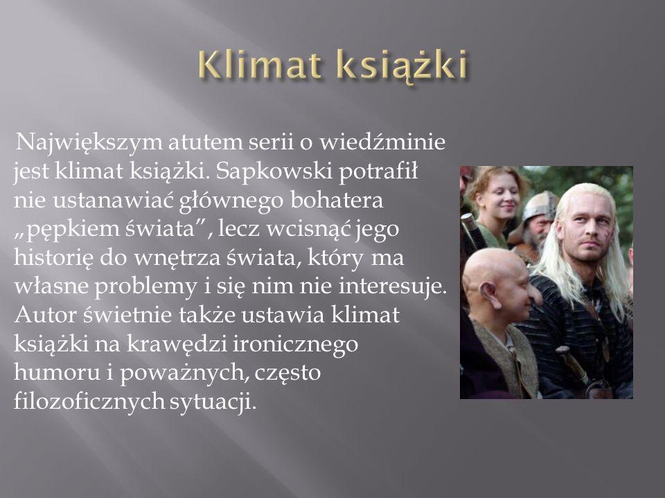 Największym atutem serii o wiedźminie jest klimat książki. Sapkowski potrafił nie ustanawiać głównego bohatera pępkiem świata, lecz wcisnąć jego histo