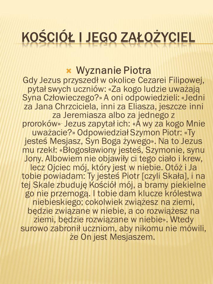 Wyznanie Piotra Gdy Jezus przyszedł w okolice Cezarei Filipowej, pytał swych uczniów: «Za kogo ludzie uważają Syna Człowieczego » A oni odpowiedzieli: «Jedni za Jana Chrzciciela, inni za Eliasza, jeszcze inni za Jeremiasza albo za jednego z proroków».