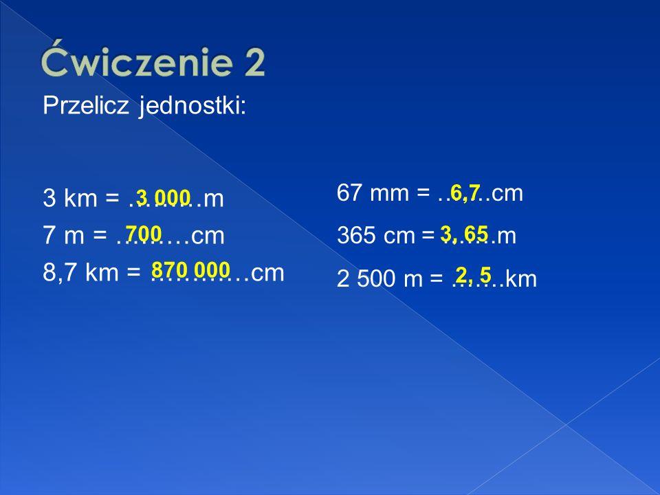 Przelicz jednostki: 3 km = ………m 7 m = ………cm 8,7 km = …………cm 67 mm = …….cm 365 cm = …….m 2 500 m = …….km 3 000 700 870 000 6,7 3, 65 2, 5
