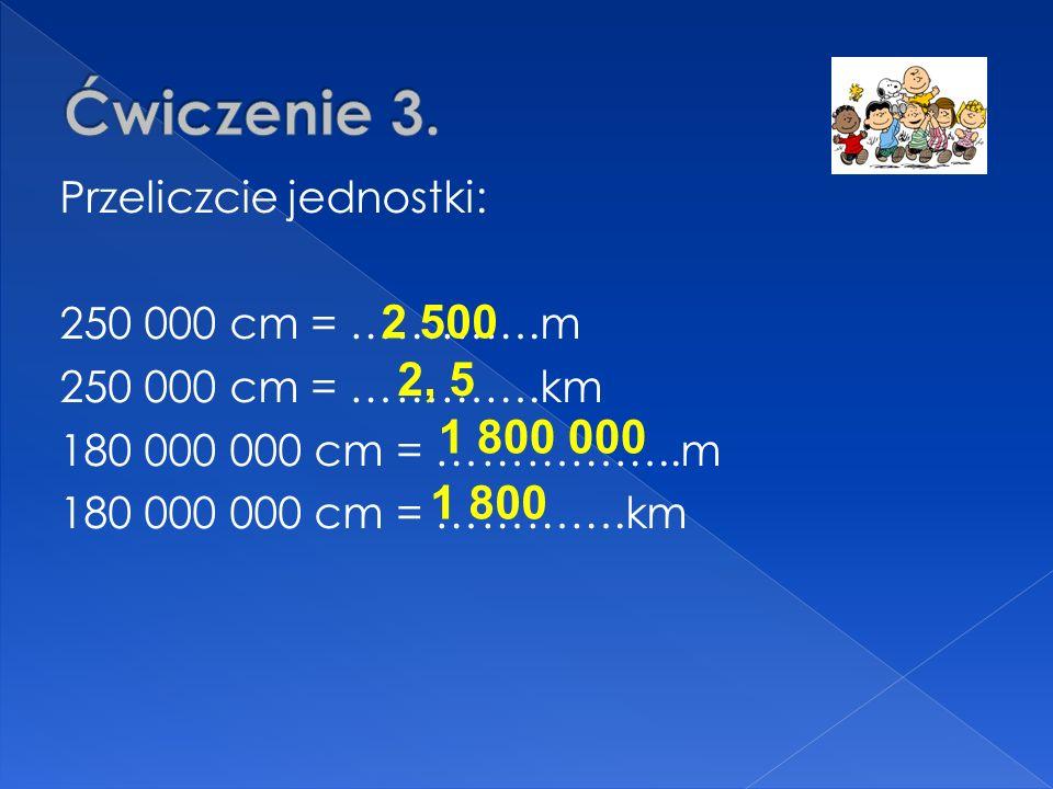Przeliczcie jednostki: 250 000 cm = ………….m 250 000 cm = ………….km 180 000 000 cm = ……………..m 180 000 000 cm = ………….km 2 500 1 800 000 2, 5 1 800