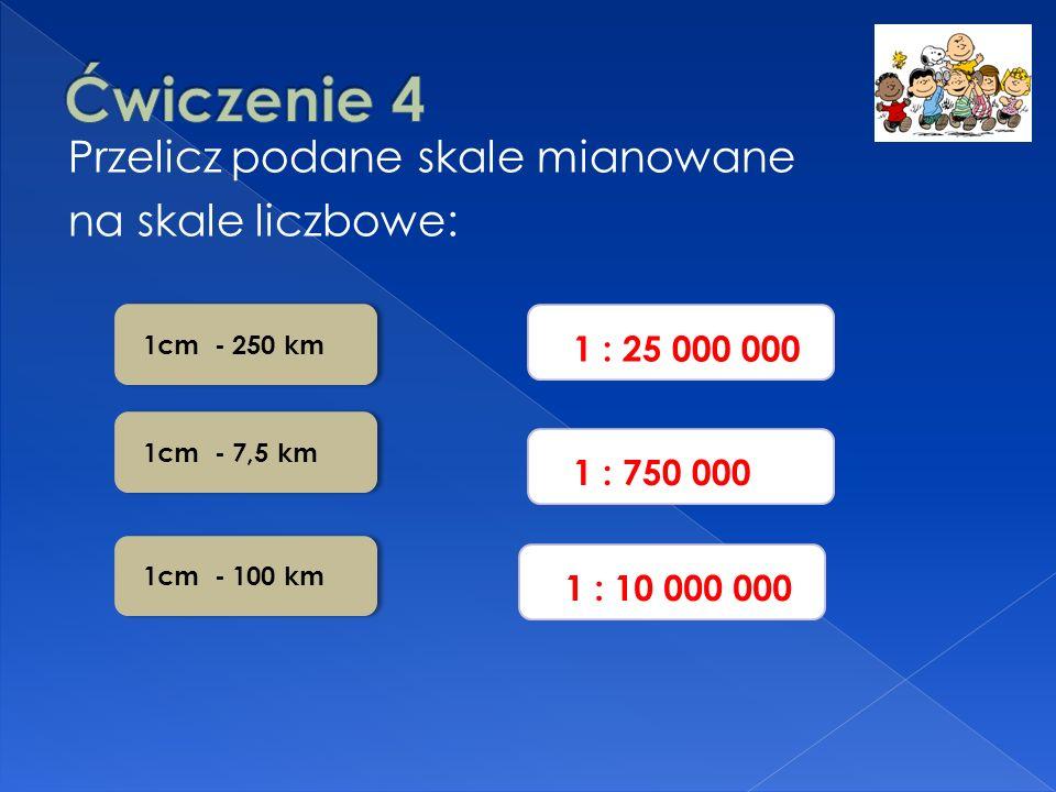 Przelicz podane skale mianowane na skale liczbowe: 1 : 25 000 000 1 : 10 000 000 1 : 750 000