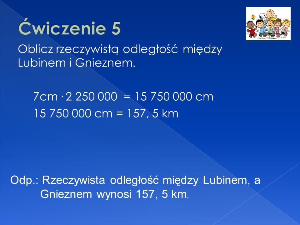 Oblicz rzeczywistą odległość między Lubinem i Gnieznem. 7cm. 2 250 000 = 15 750 000 cm 15 750 000 cm = 157, 5 km Odp.: Rzeczywista odległość między Lu