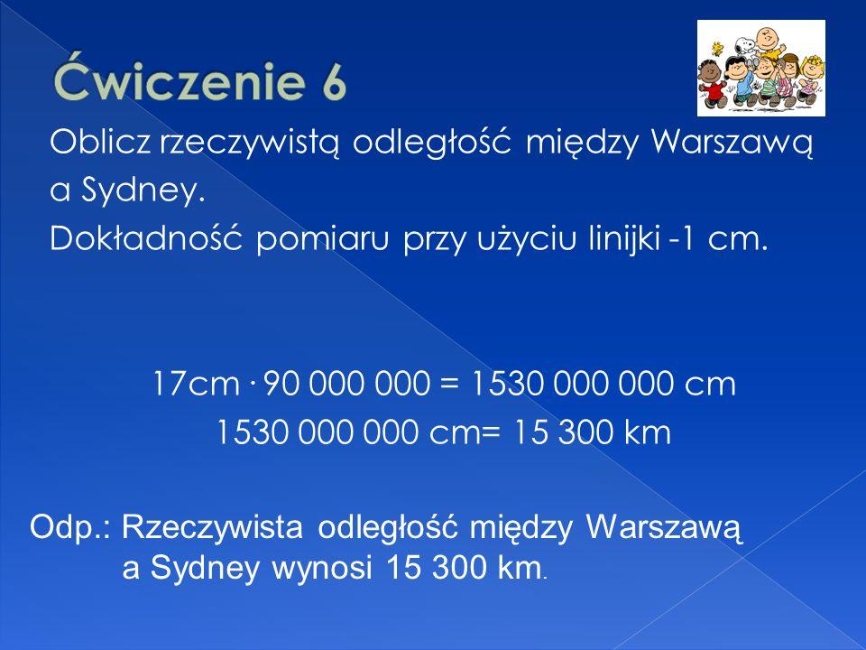 Oblicz rzeczywistą odległość między Warszawą a Sydney. Dokładność pomiaru przy użyciu linijki -1 cm. 17cm. 90 000 000 = 1530 000 000 cm 1530 000 000 c