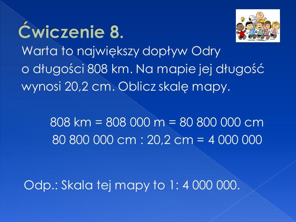 Warta to największy dopływ Odry o długości 808 km. Na mapie jej długość wynosi 20,2 cm. Oblicz skalę mapy. 808 km = 808 000 m = 80 800 000 cm 80 800 0