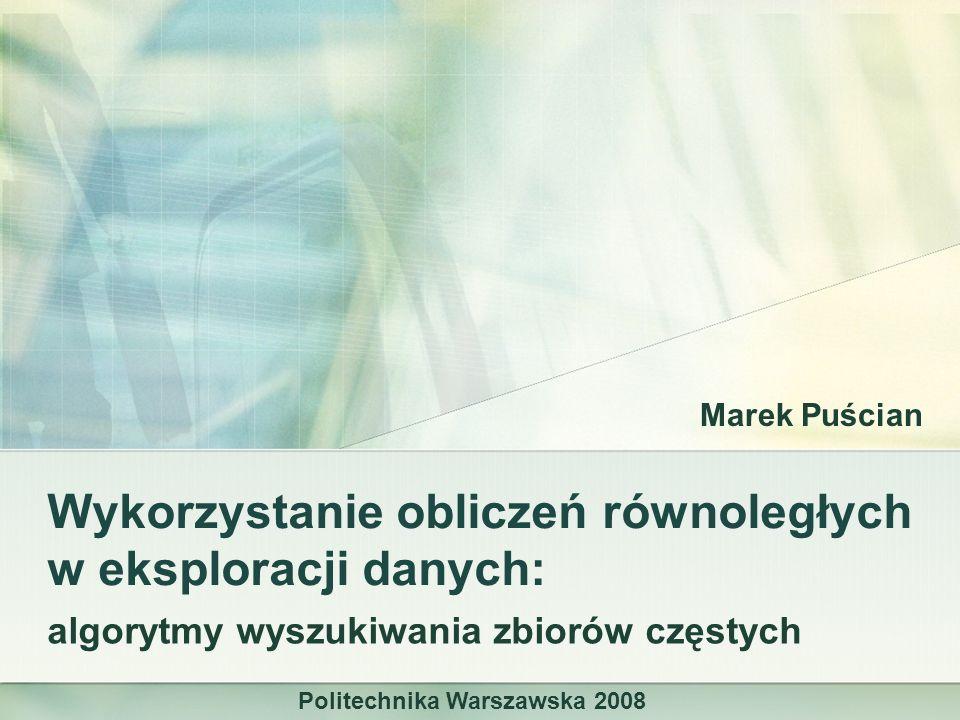 Wykorzystanie obliczeń równoległych w eksploracji danych: algorytmy wyszukiwania zbiorów częstych Marek Puścian Politechnika Warszawska 2008