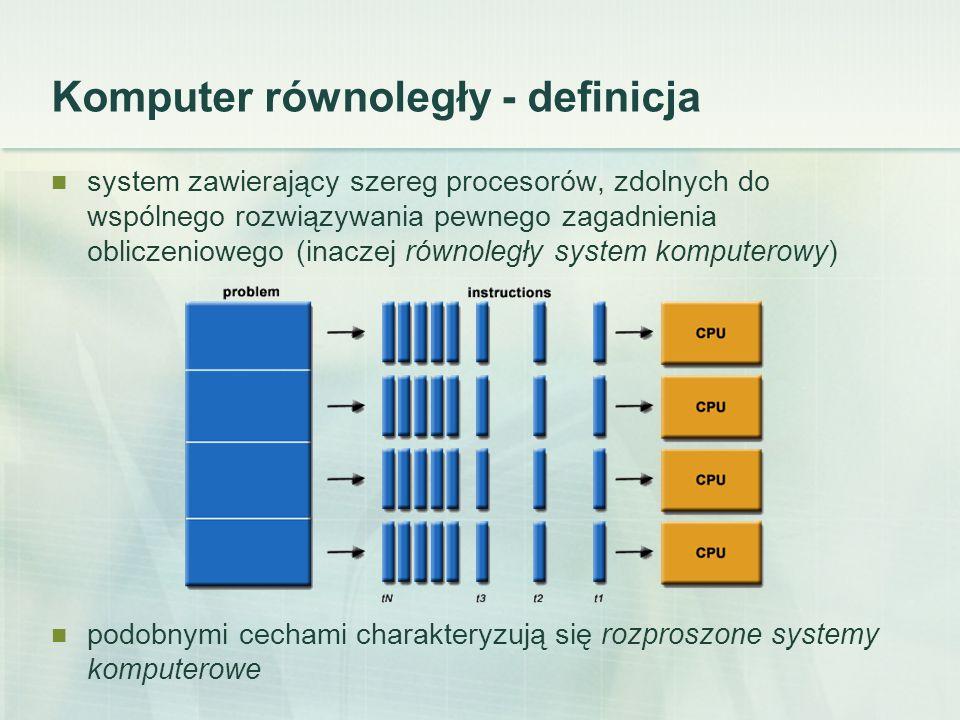 Komputer równoległy - definicja system zawierający szereg procesorów, zdolnych do wspólnego rozwiązywania pewnego zagadnienia obliczeniowego (inaczej równoległy system komputerowy) podobnymi cechami charakteryzują się rozproszone systemy komputerowe