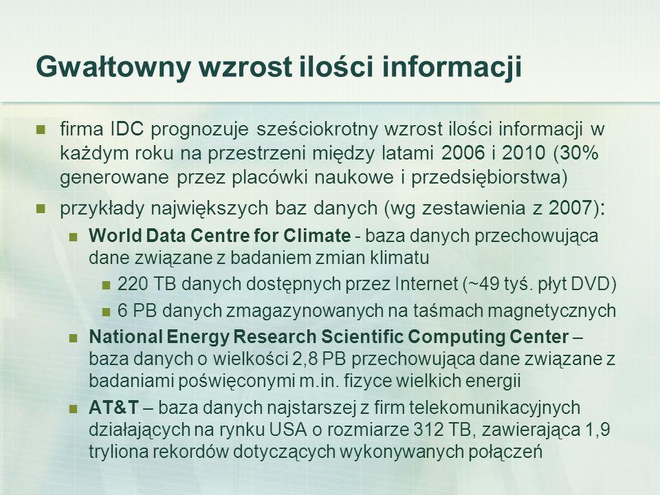 Gwałtowny wzrost ilości informacji firma IDC prognozuje sześciokrotny wzrost ilości informacji w każdym roku na przestrzeni między latami 2006 i 2010 (30% generowane przez placówki naukowe i przedsiębiorstwa) przykłady największych baz danych (wg zestawienia z 2007) : World Data Centre for Climate - baza danych przechowująca dane związane z badaniem zmian klimatu 220 TB danych dostępnych przez Internet (~49 tyś.