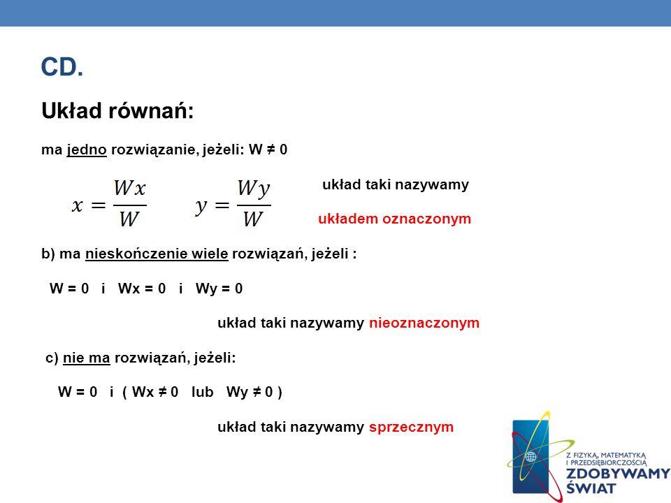 CD. Układ równań: ma jedno rozwiązanie, jeżeli: W 0 układ taki nazywamy układem oznaczonym b) ma nieskończenie wiele rozwiązań, jeżeli : W = 0 i Wx =
