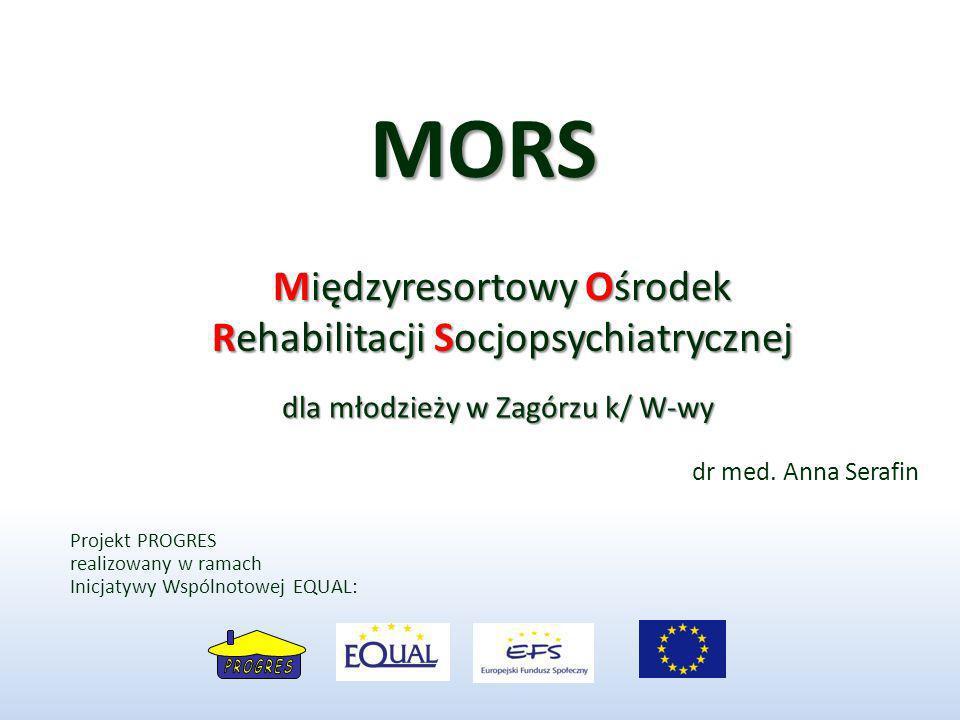 Międzyresortowy Ośrodek Rehabilitacji Socjopsychiatrycznej MORS dla młodzieży w Zagórzu k/ W-wy dr med. Anna Serafin Projekt PROGRES realizowany w ram
