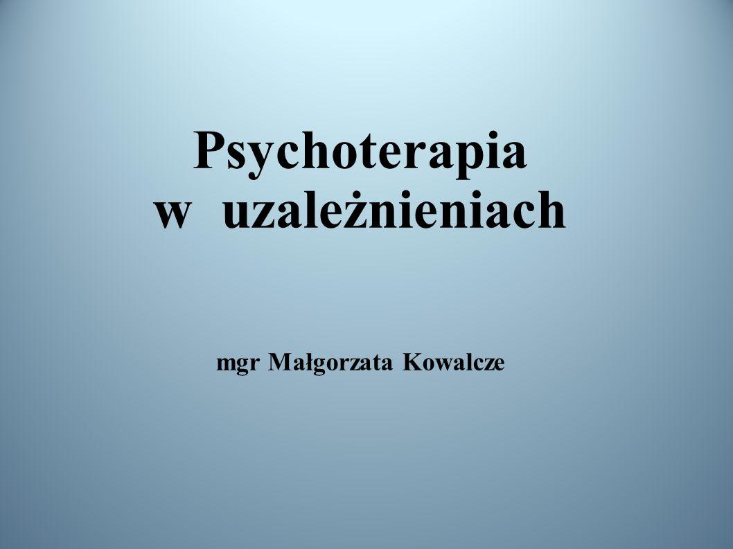 Psychoterapia w uzależnieniach mgr Małgorzata Kowalcze