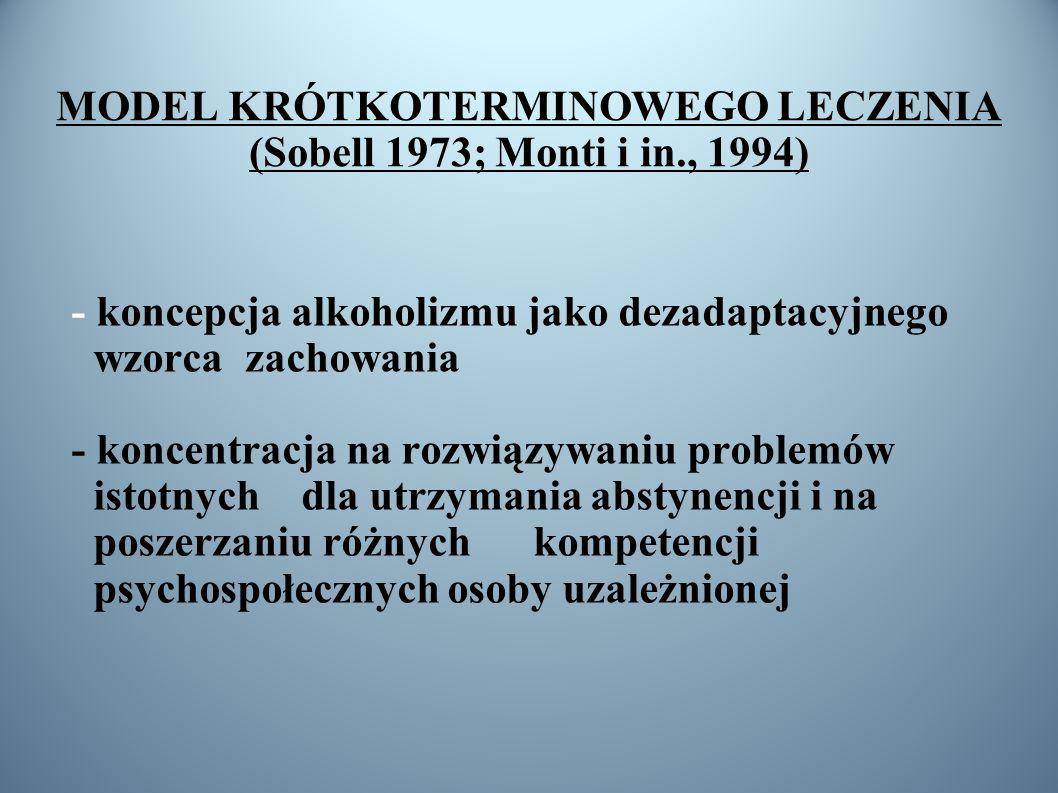 MODEL KRÓTKOTERMINOWEGO LECZENIA (Sobell 1973; Monti i in., 1994) - koncepcja alkoholizmu jako dezadaptacyjnego wzorca zachowania - koncentracja na ro