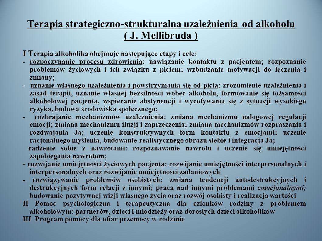 Terapia strategiczno-strukturalna uzależnienia od alkoholu ( J. Mellibruda ) I T erapia alkoholika obejmuje następujące etapy i cele: - rozpoczynanie