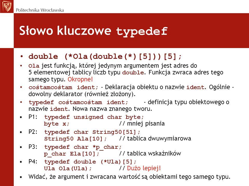 Słowo kluczowe typedef double (*Ola(double(*)[5]))[5]; Ola jest funkcją, której jedynym argumentem jest adres do 5 elementowej tablicy liczb typu doub