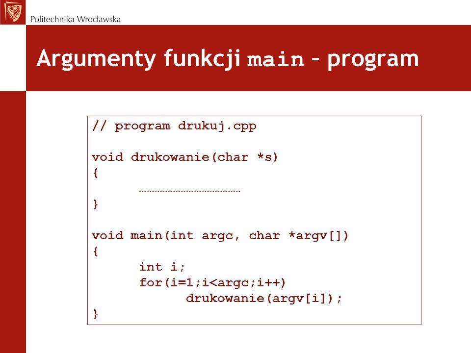 Argumenty funkcji main – program // program drukuj.cpp void drukowanie(char *s) { ………………………………… } void main(int argc, char *argv[]) { int i; for(i=1;i