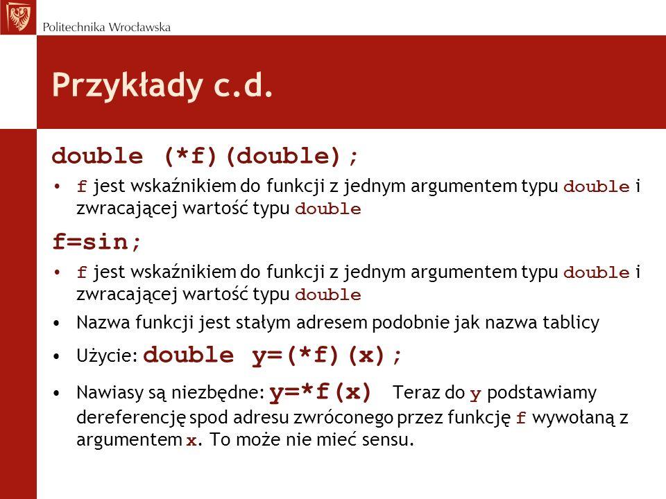 Przykłady c.d. double (*f)(double); f jest wskaźnikiem do funkcji z jednym argumentem typu double i zwracającej wartość typu double f=sin; f jest wska