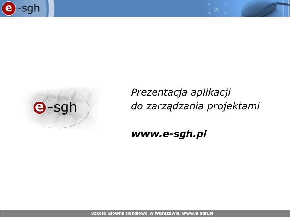 Prezentacja aplikacji do zarządzania projektami www.e-sgh.pl Szkoła Główna Handlowa w Warszawie, www.e-sgh.pl