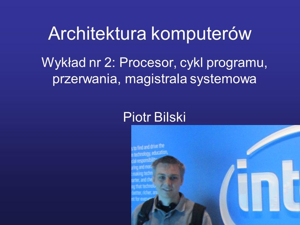 Architektura komputerów Wykład nr 2: Procesor, cykl programu, przerwania, magistrala systemowa Piotr Bilski