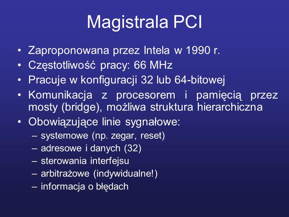Magistrala PCI Zaproponowana przez Intela w 1990 r. Częstotliwość pracy: 66 MHz Pracuje w konfiguracji 32 lub 64-bitowej Komunikacja z procesorem i pa
