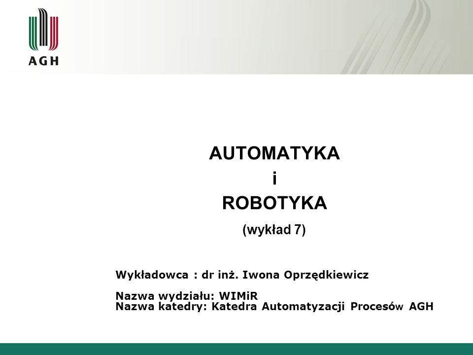 AUTOMATYKA i ROBOTYKA (wykład 7) Wykładowca : dr inż. Iwona Oprzędkiewicz Nazwa wydziału: WIMiR Nazwa katedry: Katedra Automatyzacji Procesó w AGH
