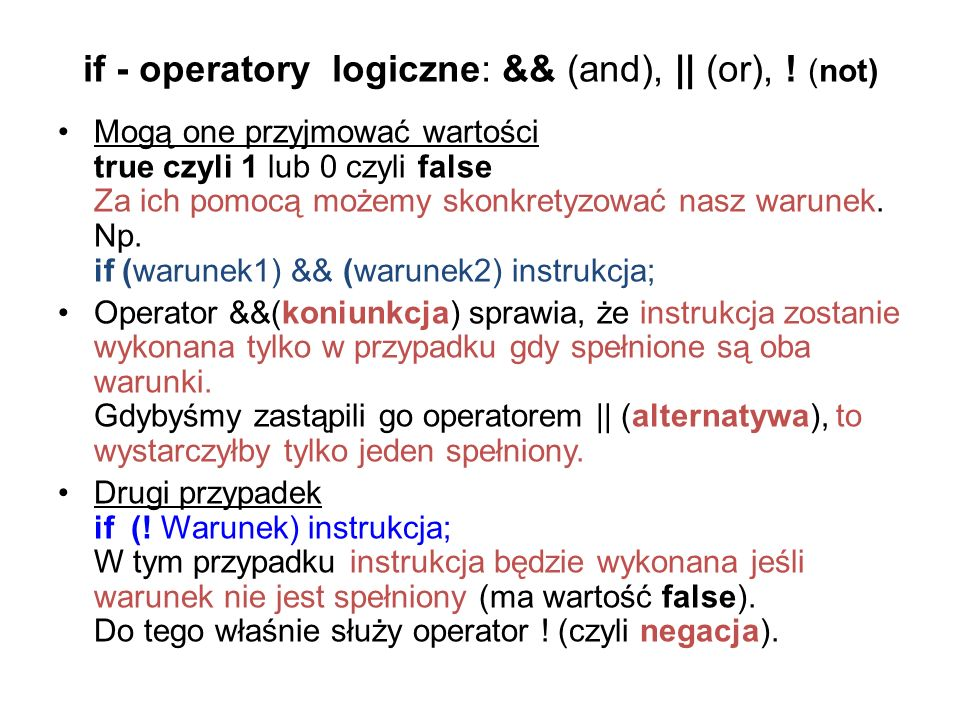 if - operatory logiczne: && (and), || (or), ! (not) Mogą one przyjmować wartości true czyli 1 lub 0 czyli false Za ich pomocą możemy skonkretyzować na