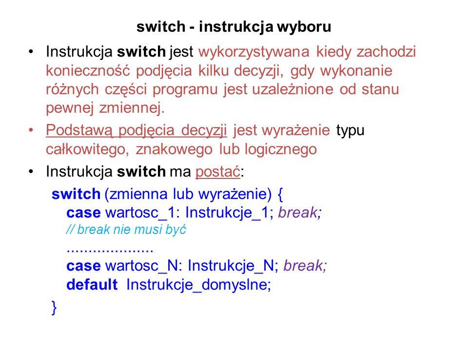 switch - instrukcja wyboru Instrukcja switch jest wykorzystywana kiedy zachodzi konieczność podjęcia kilku decyzji, gdy wykonanie różnych części programu jest uzależnione od stanu pewnej zmiennej.