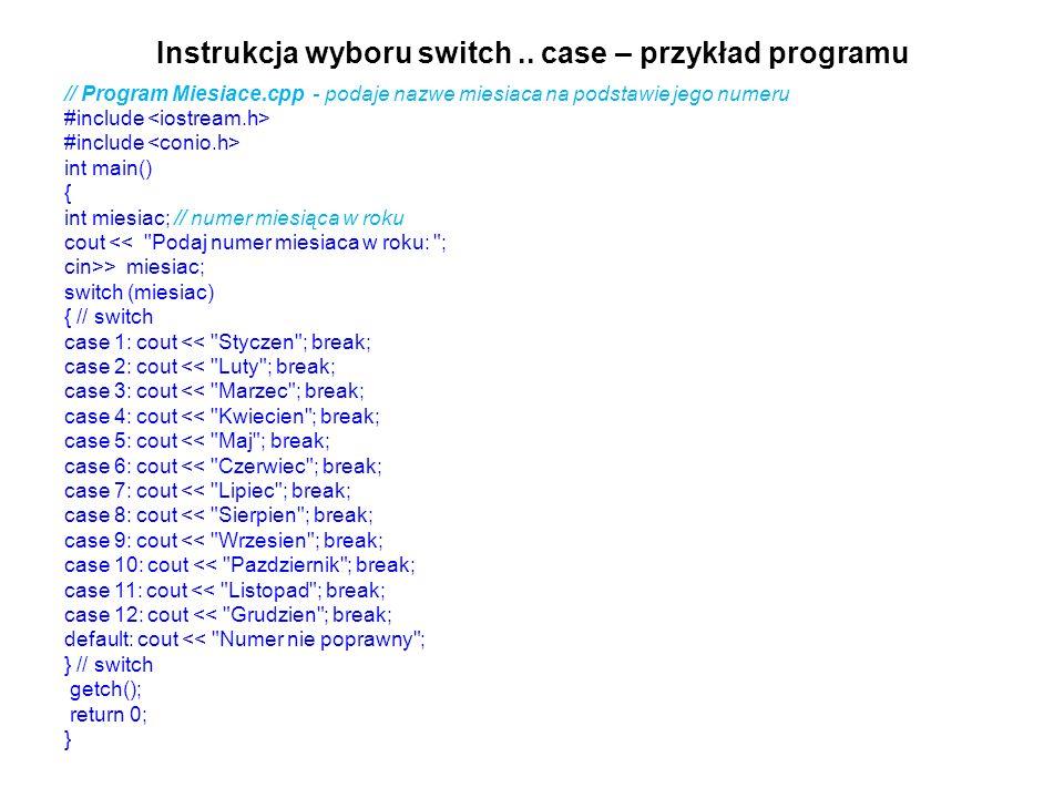 Instrukcja wyboru switch.. case – przykład programu // Program Miesiace.cpp - podaje nazwe miesiaca na podstawie jego numeru #include int main() { int