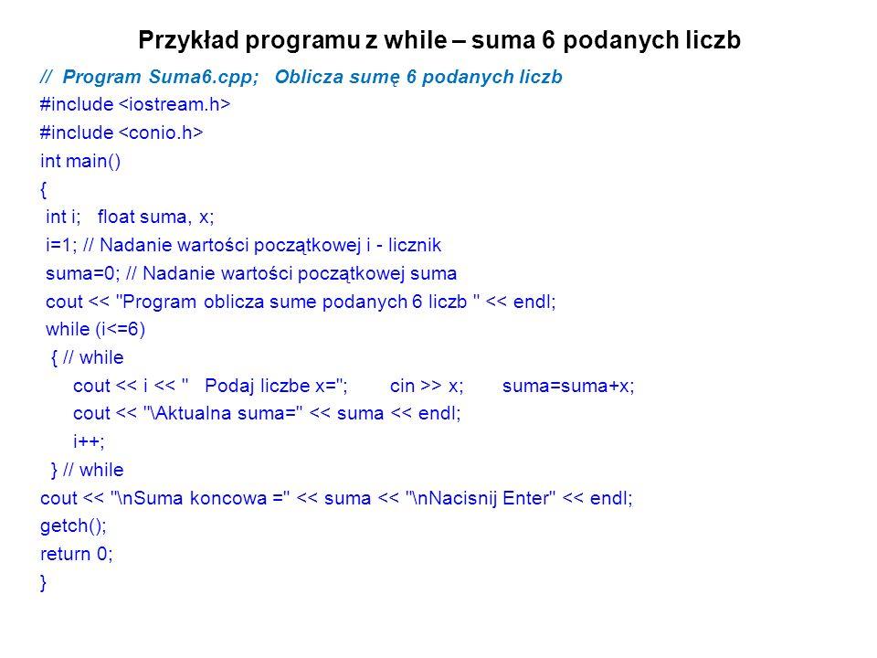 Przykład programu z while – suma 6 podanych liczb // Program Suma6.cpp; Oblicza sumę 6 podanych liczb #include int main() { int i; float suma, x; i=1; // Nadanie wartości początkowej i - licznik suma=0; // Nadanie wartości początkowej suma cout << Program oblicza sume podanych 6 liczb << endl; while (i<=6) { // while cout > x; suma=suma+x; cout << \Aktualna suma= << suma << endl; i++; } // while cout << \nSuma koncowa = << suma << \nNacisnij Enter << endl; getch(); return 0; }