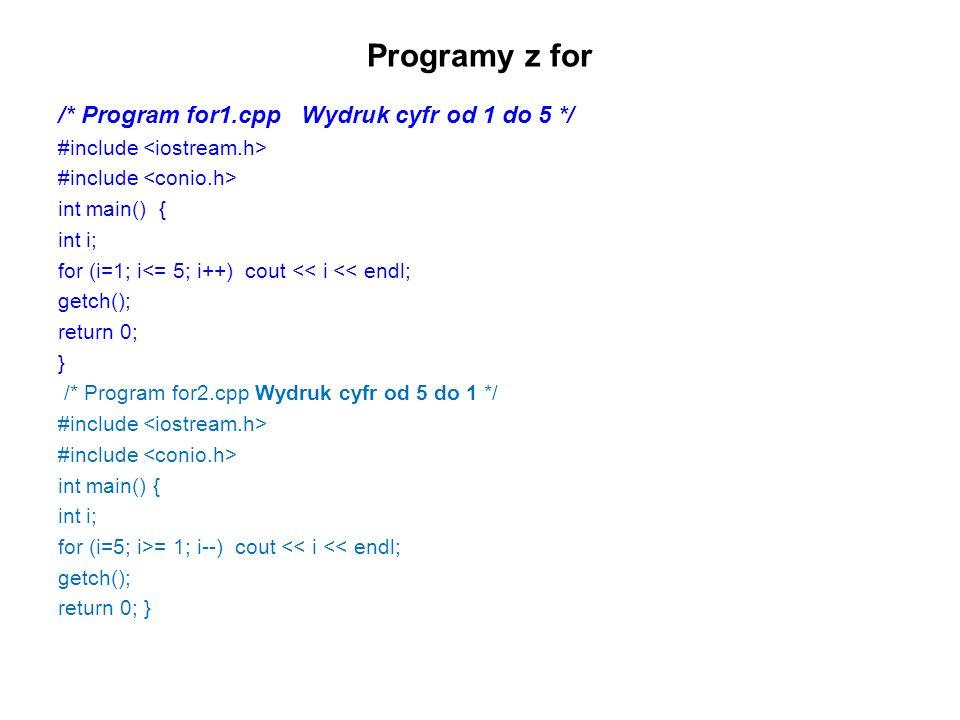 Programy z for /* Program for1.cpp Wydruk cyfr od 1 do 5 */ #include int main() { int i; for (i=1; i<= 5; i++) cout << i << endl; getch(); return 0; } /* Program for2.cpp Wydruk cyfr od 5 do 1 */ #include int main() { int i; for (i=5; i>= 1; i--) cout << i << endl; getch(); return 0; }