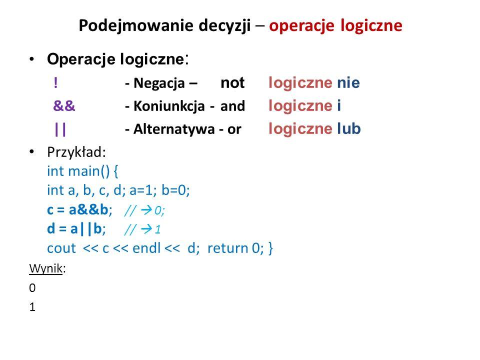 Podejmowanie decyzji – operacje logiczne Operacje logiczne : ! - Negacja – not logiczne nie && - Koniunkcja - and logiczne i    - Alternatywa - or log