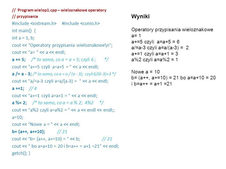// Program wielop1.cpp – wieloznakowe operatory // przypisania #include #include int main() { int a = 1, b; cout << Operatory przypisania wieloznakowe\n ; cout << a= << a << endl; a += 5; /* to samo, co a = a + 5; czyli 6 ; */ cout << a+=5 czyli a=a+5 = << a << endl; a /= a - 3; /* to samo, co a = a / (a - 3); czyli 6/(6-3)=3 */ cout << a/=a-3 czyli a=a/(a-3) = << a << endl; a +=1; // 4 cout << a+=1 czyli a=a+1 = << a << endl; a %= 2; /* to samo, co a = a % 2; 4%2 */ cout << a%2 czyli a=a%2 = << a << endl << endl;; a=10; cout << Nowe a = << a << endl; b= (a++, a+=10); // 21 cout << b= (a++, a+=10) = << b; // 21 cout << bo a=a+10 = 20 i b=a++ = a+1 =21 << endl; getch(); } Wyniki Operatory przypisania wieloznakowe a= 1 a+=5 czyli a=a+5 = 6 a/=a-3 czyli a=a/(a-3) = 2 a+=1 czyli a=a+1 = 3 a%2 czyli a=a%2 = 1 Nowe a = 10 b= (a++, a+=10) = 21 bo a=a+10 = 20 i b=a++ = a+1 =21