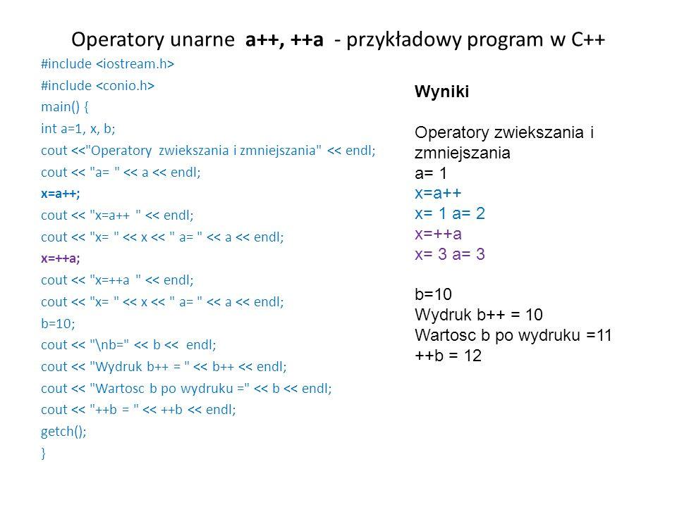 Operatory unarne a++, ++a - przykładowy program w C++ #include main() { int a=1, x, b; cout << Operatory zwiekszania i zmniejszania << endl; cout << a= << a << endl; x=a++; cout << x=a++ << endl; cout << x= << x << a= << a << endl; x=++a; cout << x=++a << endl; cout << x= << x << a= << a << endl; b=10; cout << \nb= << b << endl; cout << Wydruk b++ = << b++ << endl; cout << Wartosc b po wydruku = << b << endl; cout << ++b = << ++b << endl; getch(); } Wyniki Operatory zwiekszania i zmniejszania a= 1 x=a++ x= 1 a= 2 x=++a x= 3 a= 3 b=10 Wydruk b++ = 10 Wartosc b po wydruku =11 ++b = 12