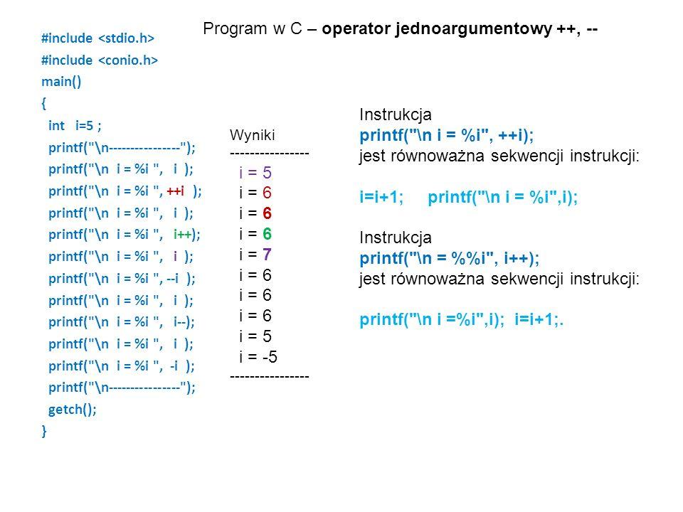 #include main() { int i=5 ; printf( \n---------------- ); printf( \n i = %i , i ); printf( \n i = %i , ++i ); printf( \n i = %i , i ); printf( \n i = %i , i++); printf( \n i = %i , i ); printf( \n i = %i , --i ); printf( \n i = %i , i ); printf( \n i = %i , i--); printf( \n i = %i , i ); printf( \n i = %i , -i ); printf( \n---------------- ); getch(); } Wyniki ---------------- i = 5 i = 6 i = 7 i = 6 i = 5 i = -5 ---------------- Program w C – operator jednoargumentowy ++, -- Instrukcja printf( \n i = %i , ++i); jest równoważna sekwencji instrukcji: i=i+1; printf( \n i = %i ,i); Instrukcja printf( \n = %i , i++); jest równoważna sekwencji instrukcji: printf( \n i =%i ,i); i=i+1;.