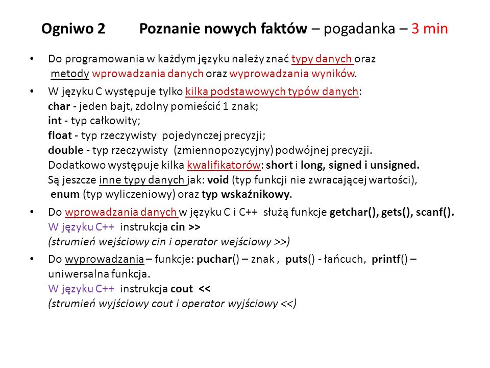 Przykładowe programy / * Program daneos1.c - dane osobowe */ #include int main(void) /* funkcja glowna, brak argumentow, zwraca typ calkowity int */ { char imie[20]; /* deklaracja tablicy znakow – łańcuch – tekst na 19 znaków */ int i; /* deklaracja zmiennej całkowitej i */ printf( \nPodaj swoje imie ); /* wydruk napisu na ekran,\n – nowa linia */ gets(imie); /* wprowadzenie imienia */ puts( Ile masz lat.
