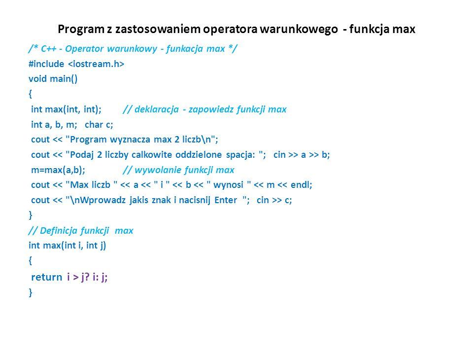 Program z zastosowaniem operatora warunkowego - funkcja max /* C++ - Operator warunkowy - funkacja max */ #include void main() { int max(int, int); // deklaracja - zapowiedz funkcji max int a, b, m; char c; cout << Program wyznacza max 2 liczb\n ; cout > a >> b; m=max(a,b); // wywolanie funkcji max cout << Max liczb << a << i << b << wynosi << m << endl; cout > c; } // Definicja funkcji max int max(int i, int j) { return i > j.