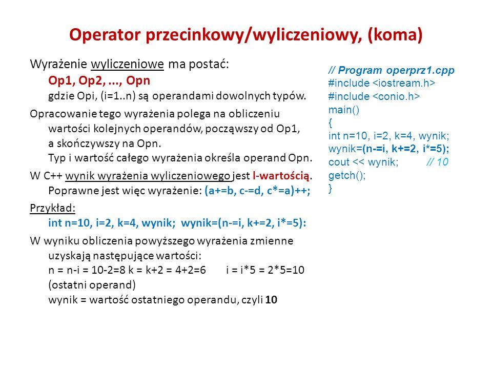Operator przecinkowy/wyliczeniowy, (koma) Wyrażenie wyliczeniowe ma postać: Op1, Op2,..., Opn gdzie Opi, (i=1..n) są operandami dowolnych typów.